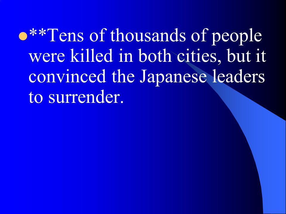 **Tens of thousands of people were killed in both cities, but it convinced the Japanese leaders to surrender.