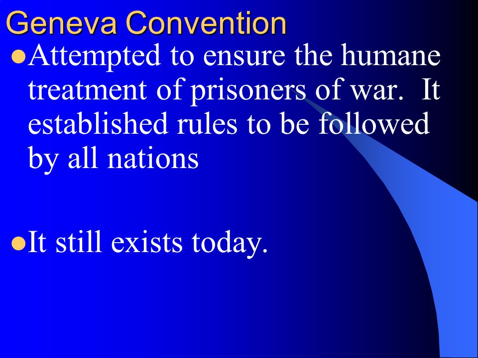 Geneva Convention Attempted to ensure the humane treatment of prisoners of war. It established rules to be followed by all nations.