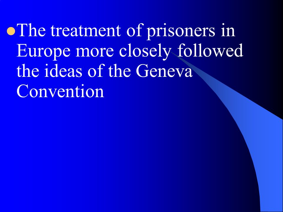 The treatment of prisoners in Europe more closely followed the ideas of the Geneva Convention