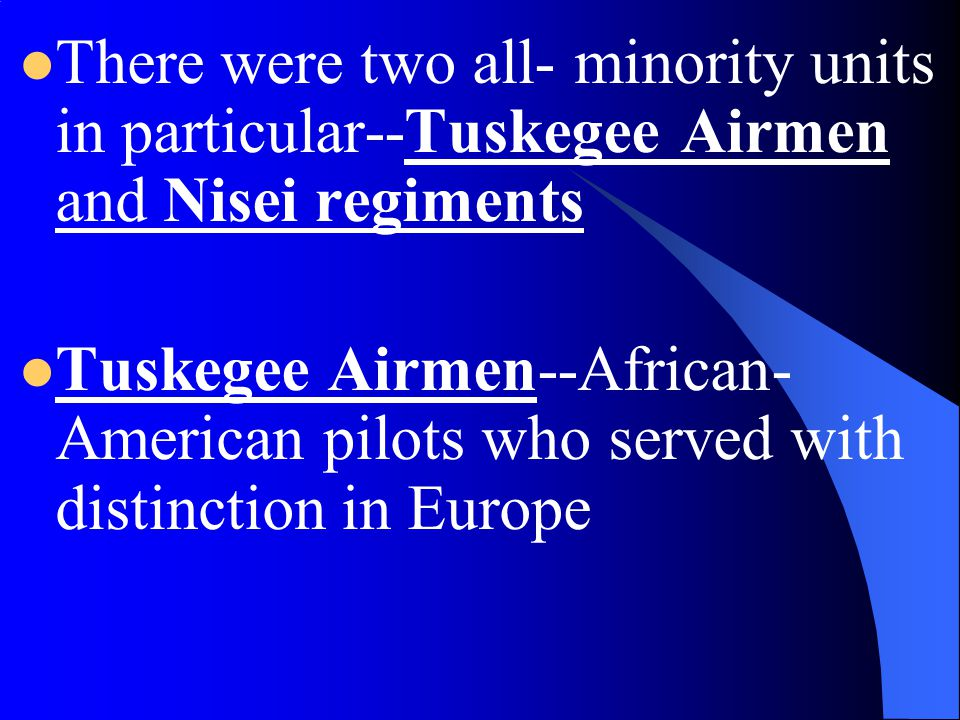 There were two all- minority units in particular--Tuskegee Airmen and Nisei regiments