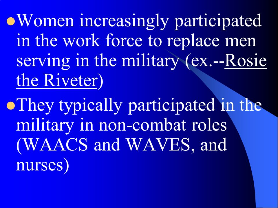 Women increasingly participated in the work force to replace men serving in the military (ex.--Rosie the Riveter)