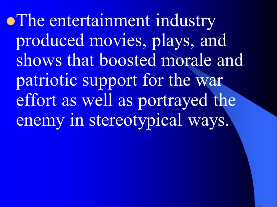 The entertainment industry produced movies, plays, and shows that boosted morale and patriotic support for the war effort as well as portrayed the enemy in stereotypical ways.