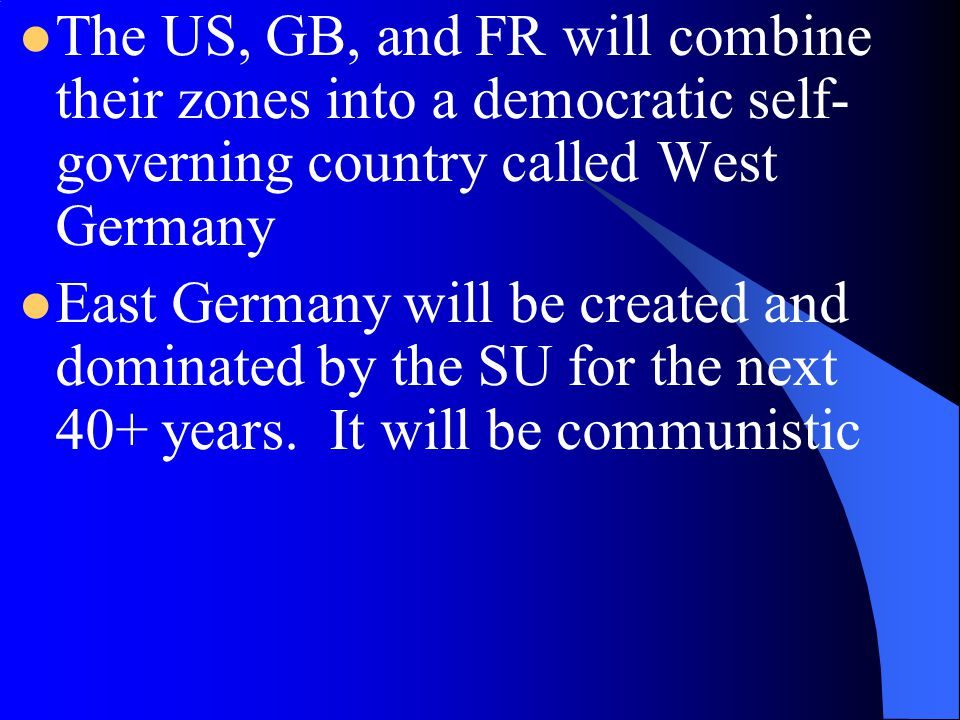 The US, GB, and FR will combine their zones into a democratic self-governing country called West Germany