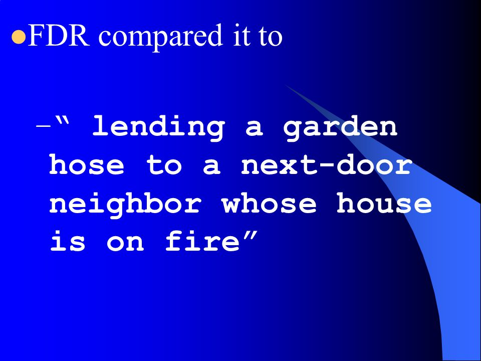 FDR compared it to lending a garden hose to a next-door neighbor whose house is on fire