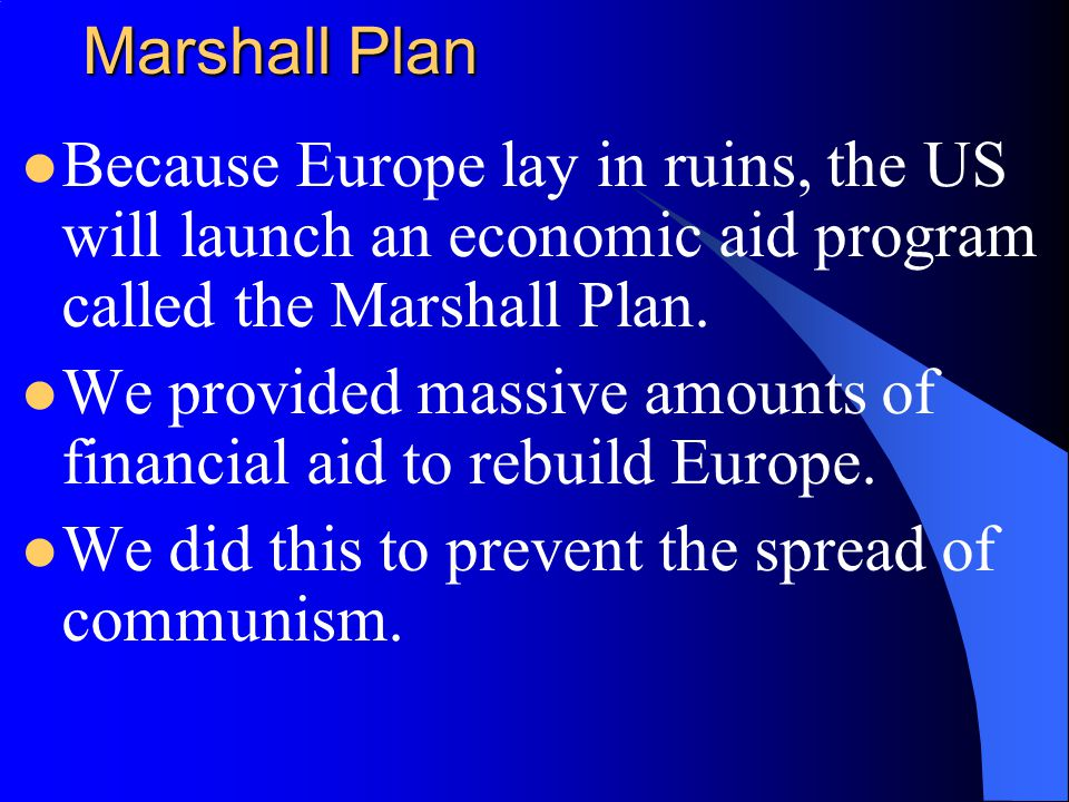 Marshall Plan Because Europe lay in ruins, the US will launch an economic aid program called the Marshall Plan.