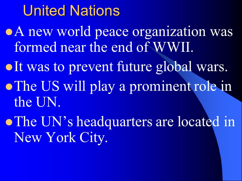 United Nations A new world peace organization was formed near the end of WWII. It was to prevent future global wars.