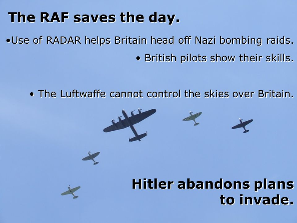 The RAF saves the day. Hitler abandons plans to invade.
