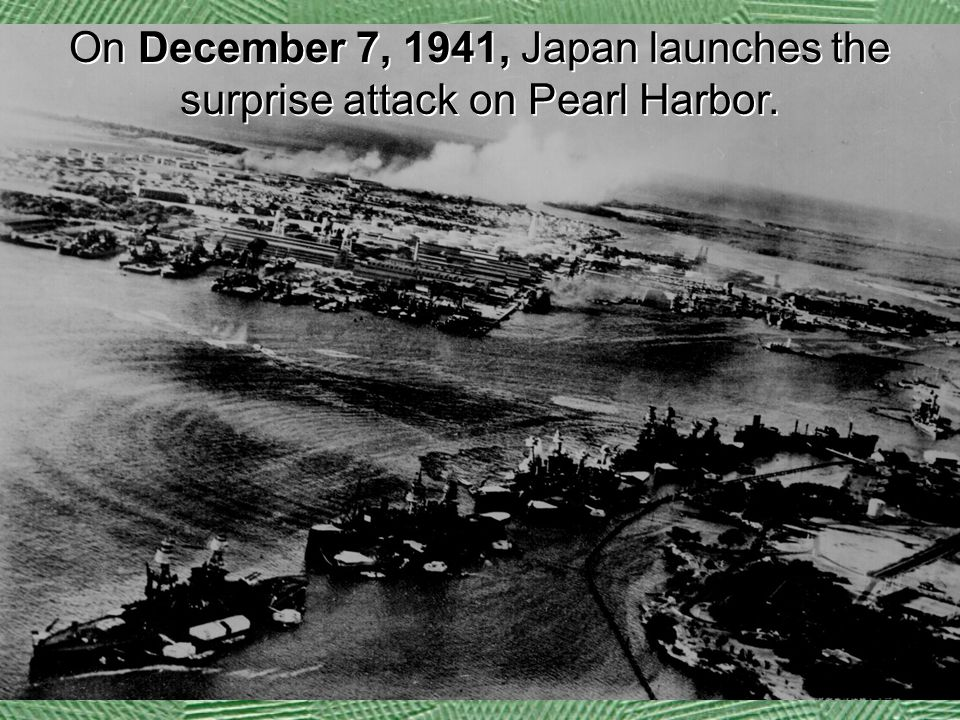 On December 7, 1941, Japan launches the surprise attack on Pearl Harbor.