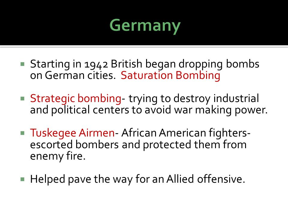 Germany Starting in 1942 British began dropping bombs on German cities. Saturation Bombing.