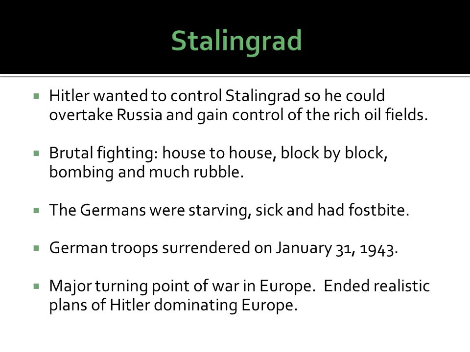 Stalingrad Hitler wanted to control Stalingrad so he could overtake Russia and gain control of the rich oil fields.