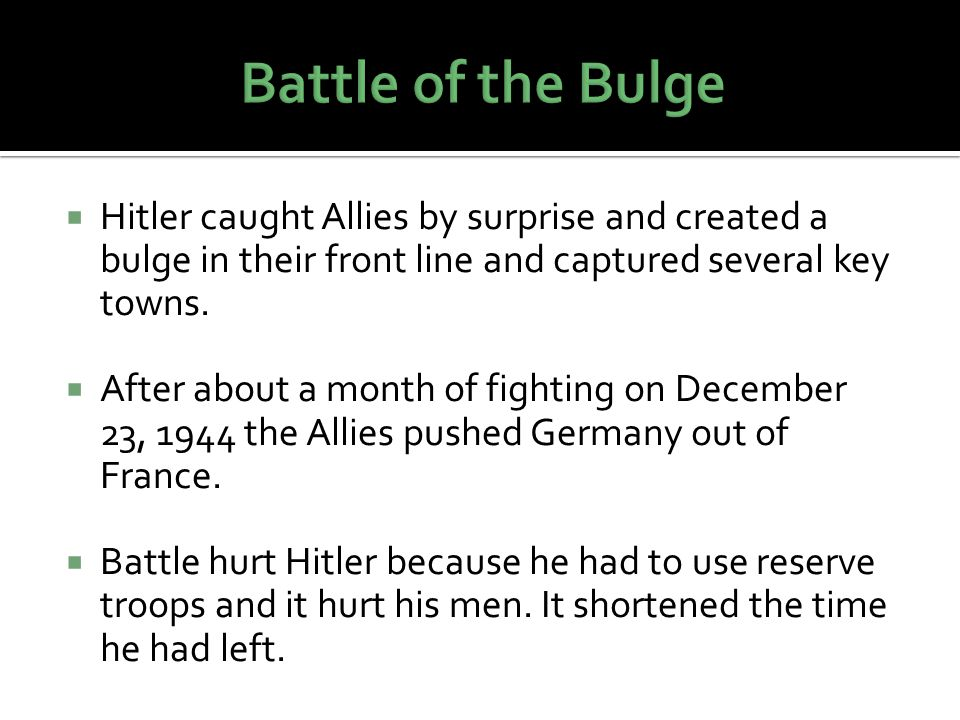 Battle of the Bulge Hitler caught Allies by surprise and created a bulge in their front line and captured several key towns.
