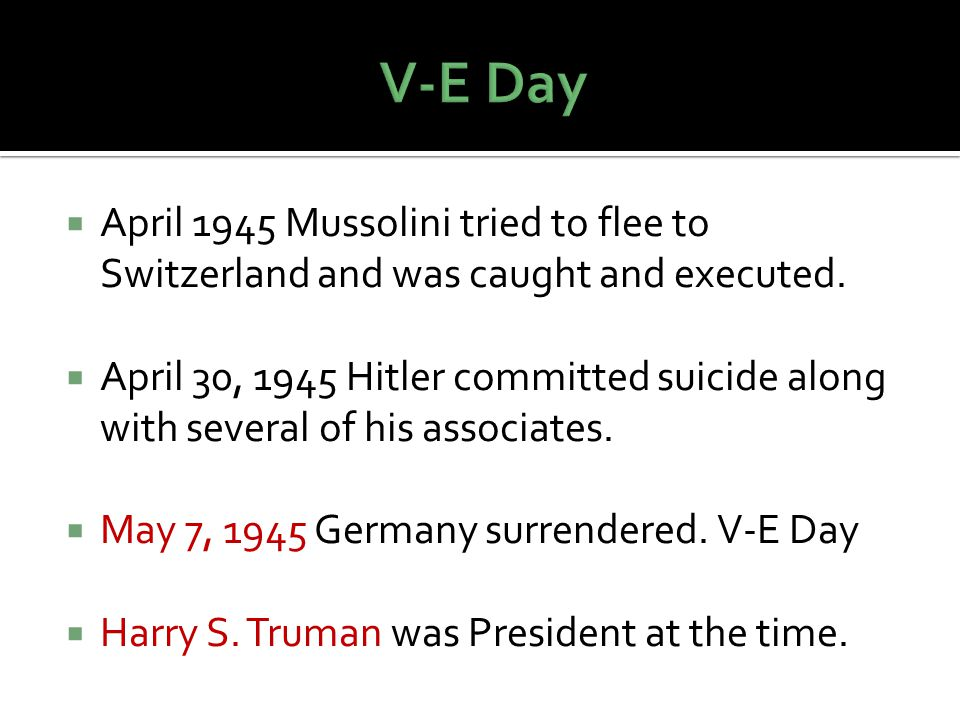 V-E Day April 1945 Mussolini tried to flee to Switzerland and was caught and executed.