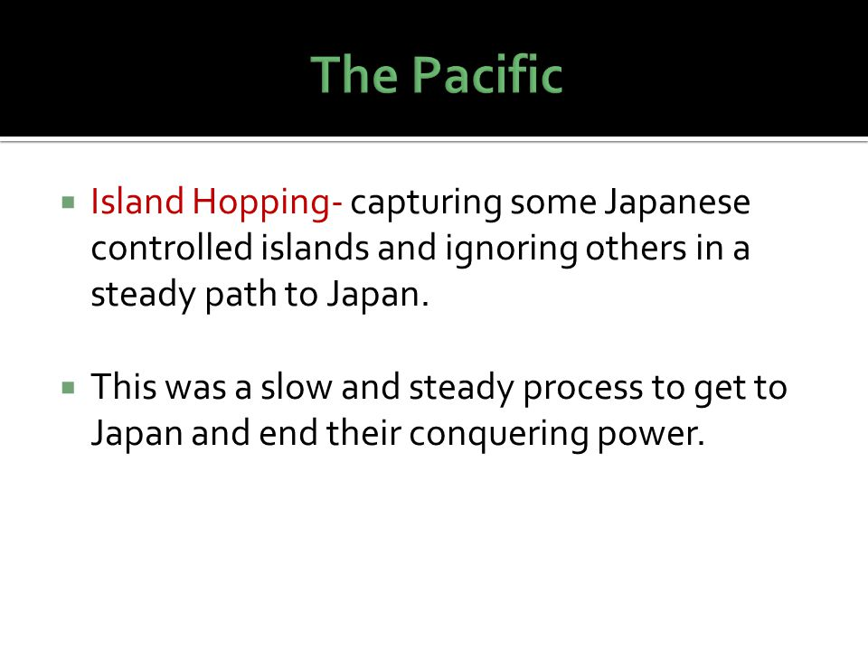 The Pacific Island Hopping- capturing some Japanese controlled islands and ignoring others in a steady path to Japan.