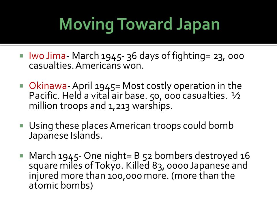 Moving Toward Japan Iwo Jima- March 1945- 36 days of fighting= 23, 000 casualties. Americans won.