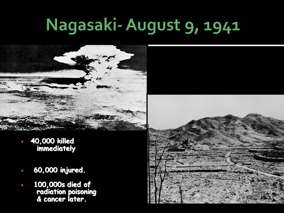 Nagasaki- August 9, 1941 40,000 killed immediately 60,000 injured.