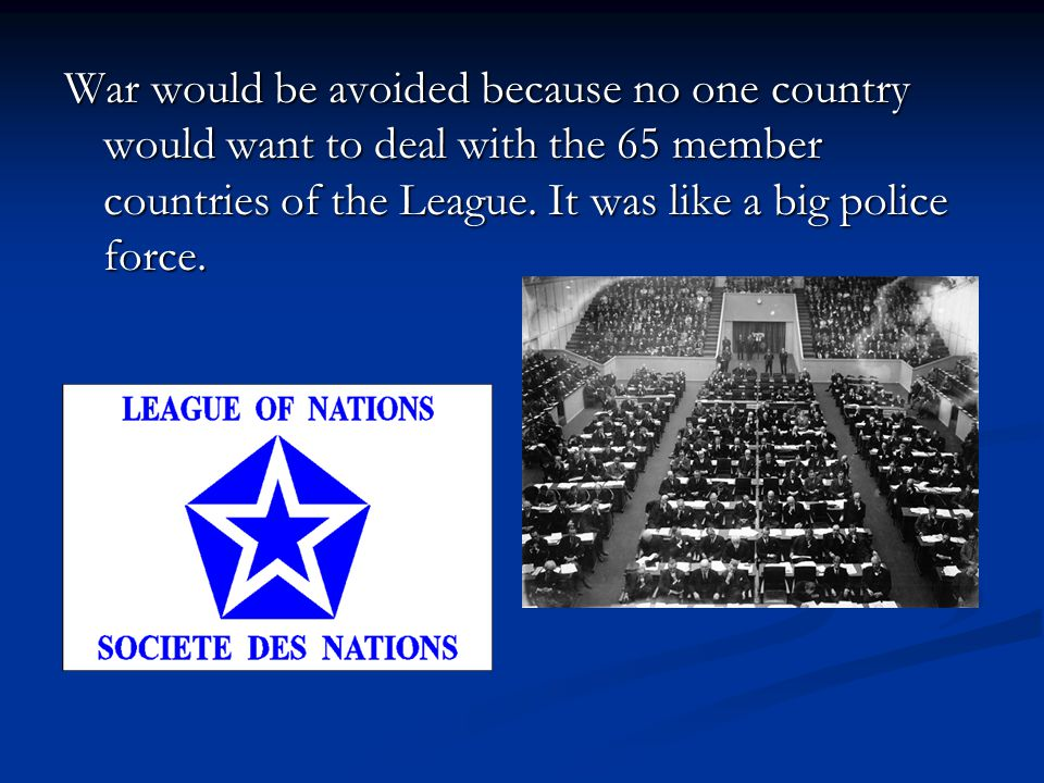 War would be avoided because no one country would want to deal with the 65 member countries of the League.