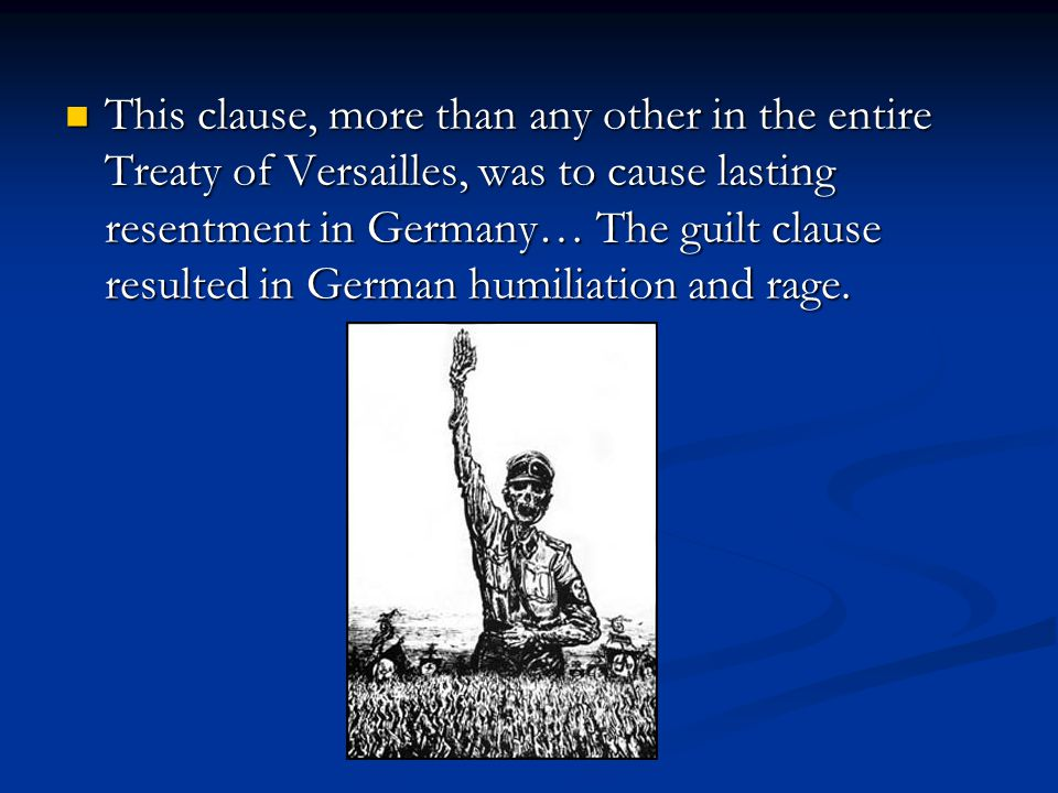 This clause, more than any other in the entire Treaty of Versailles, was to cause lasting resentment in Germany… The guilt clause resulted in German humiliation and rage.