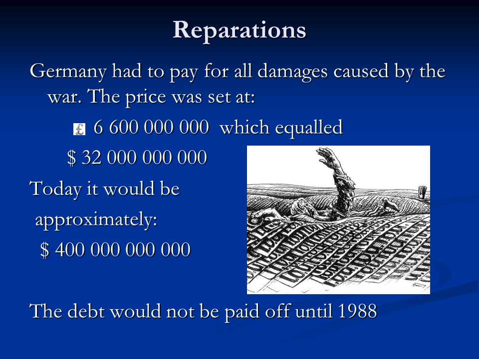 Reparations Germany had to pay for all damages caused by the war. The price was set at: 6 600 000 000 which equalled.