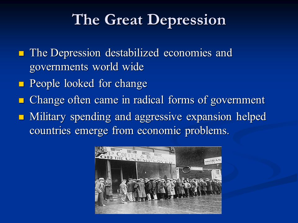 The Great Depression The Depression destabilized economies and governments world wide. People looked for change.