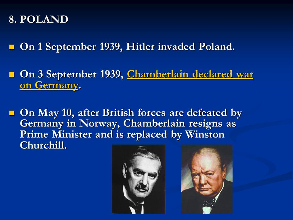 8. POLAND On 1 September 1939, Hitler invaded Poland. On 3 September 1939, Chamberlain declared war on Germany.