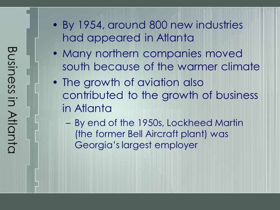 Business in Atlanta By 1954, around 800 new industries had appeared in Atlanta. Many northern companies moved south because of the warmer climate.