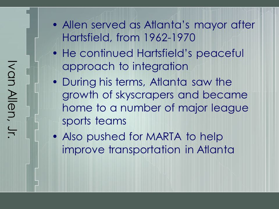 Ivan Allen, Jr. Allen served as Atlanta's mayor after Hartsfield, from 1962-1970. He continued Hartsfield's peaceful approach to integration.