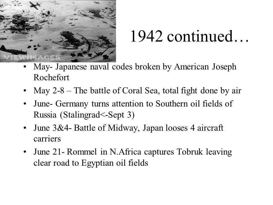 1942 continued… May- Japanese naval codes broken by American Joseph Rochefort. May 2-8 – The battle of Coral Sea, total fight done by air.
