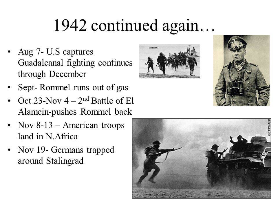 1942 continued again… Aug 7- U.S captures Guadalcanal fighting continues through December. Sept- Rommel runs out of gas.