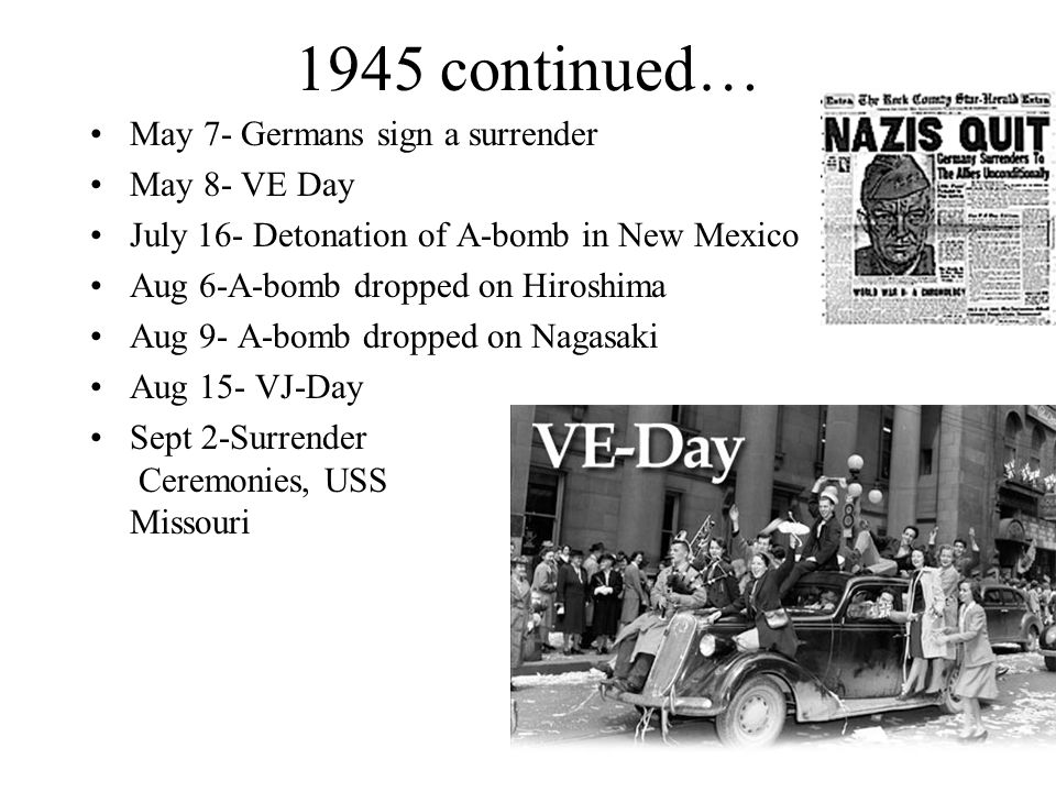 1945 continued… May 7- Germans sign a surrender May 8- VE Day