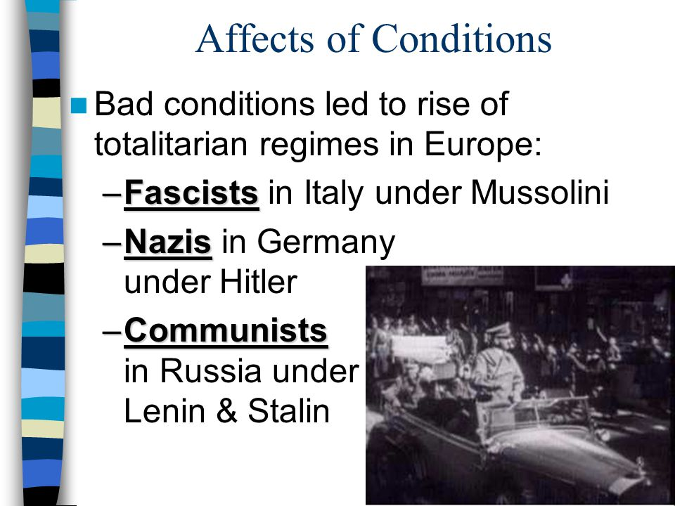 Affects of Conditions Bad conditions led to rise of totalitarian regimes in Europe: Fascists in Italy under Mussolini.