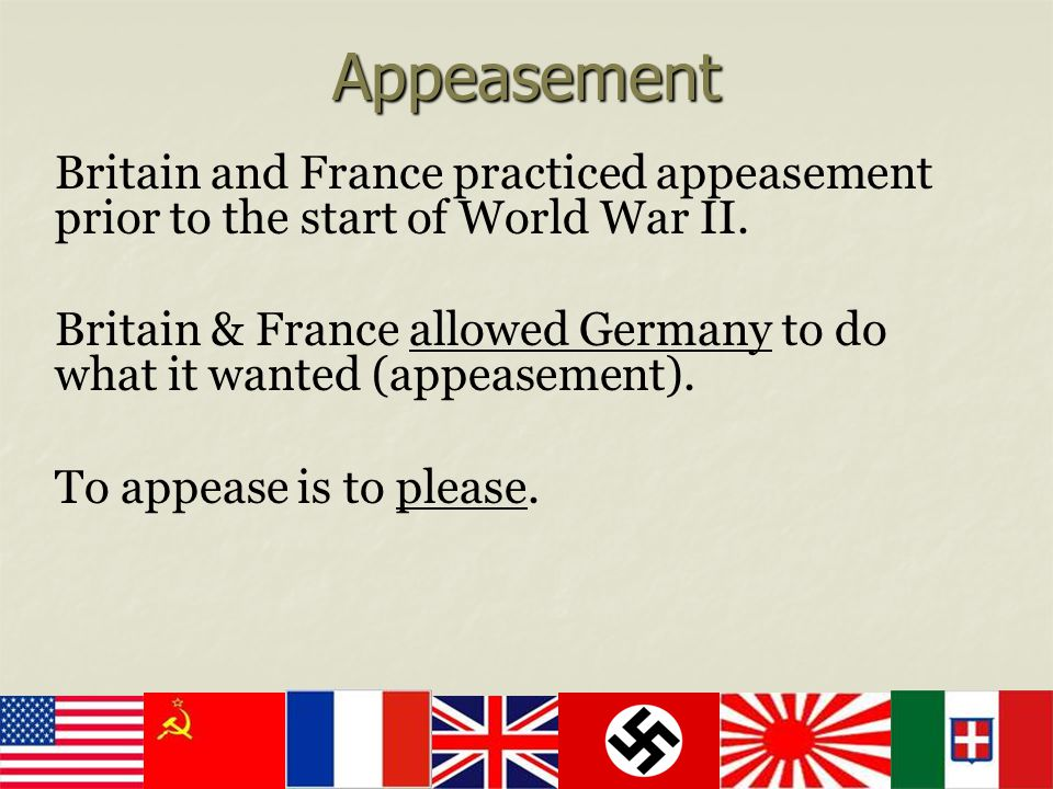 Appeasement Britain and France practiced appeasement prior to the start of World War II.