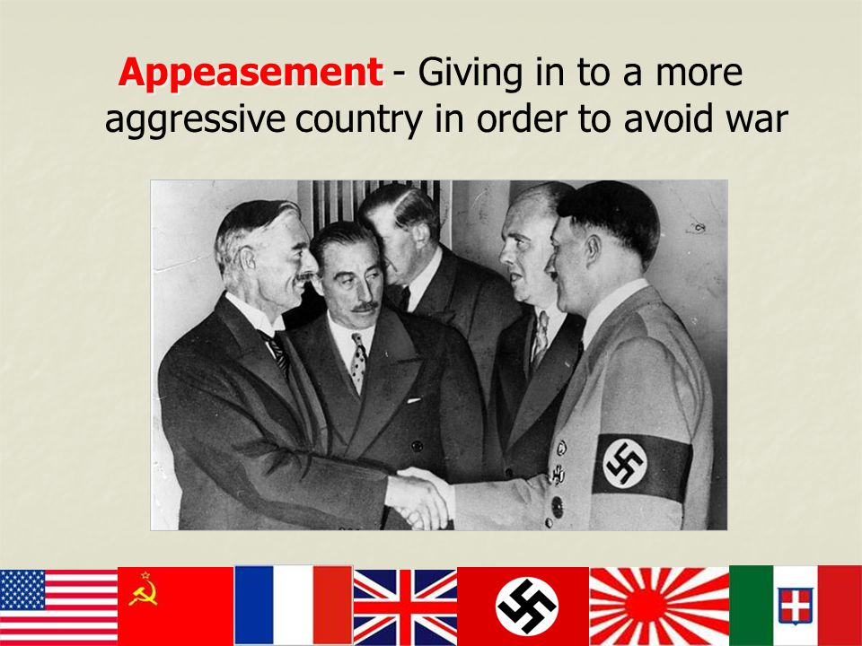 Appeasement - Giving in to a more aggressive country in order to avoid war
