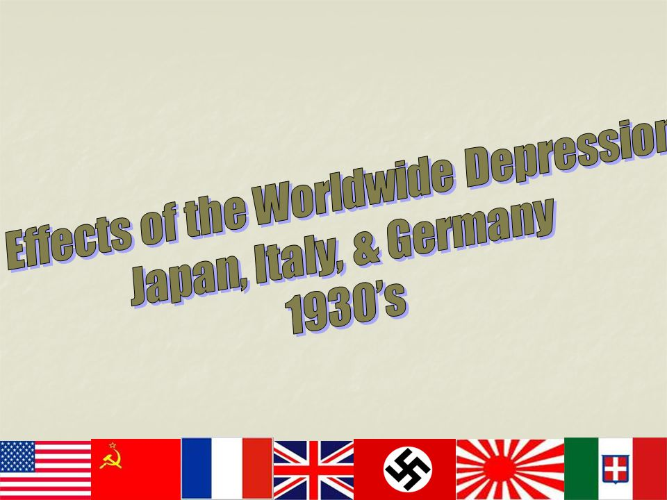 Effects of the Worldwide Depression Japan, Italy, & Germany 1930's