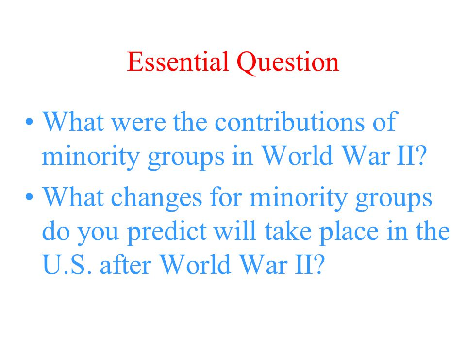 Essential Question What were the contributions of minority groups in World War II