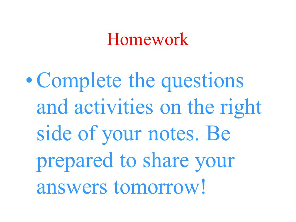 Homework Complete the questions and activities on the right side of your notes.