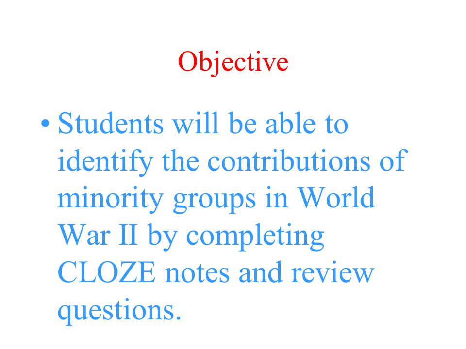 Objective Students will be able to identify the contributions of minority groups in World War II by completing CLOZE notes and review questions.