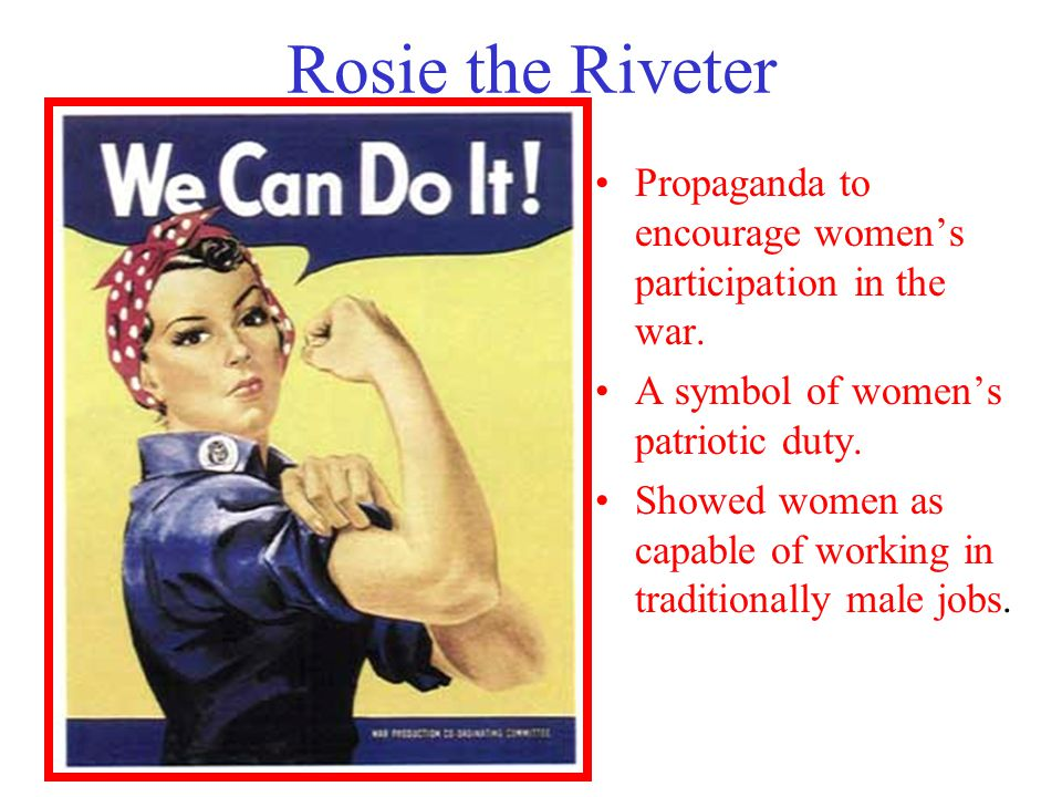 Rosie the Riveter Propaganda to encourage women's participation in the war. A symbol of women's patriotic duty.