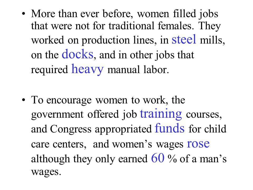 More than ever before, women filled jobs that were not for traditional females. They worked on production lines, in steel mills, on the docks, and in other jobs that required heavy manual labor.