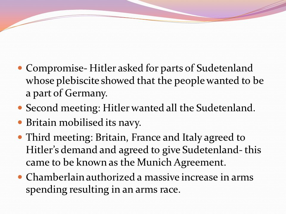 Compromise- Hitler asked for parts of Sudetenland whose plebiscite showed that the people wanted to be a part of Germany.