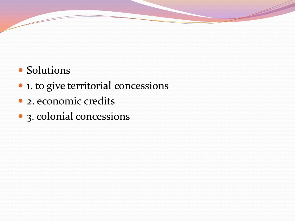 Solutions 1. to give territorial concessions 2. economic credits 3. colonial concessions
