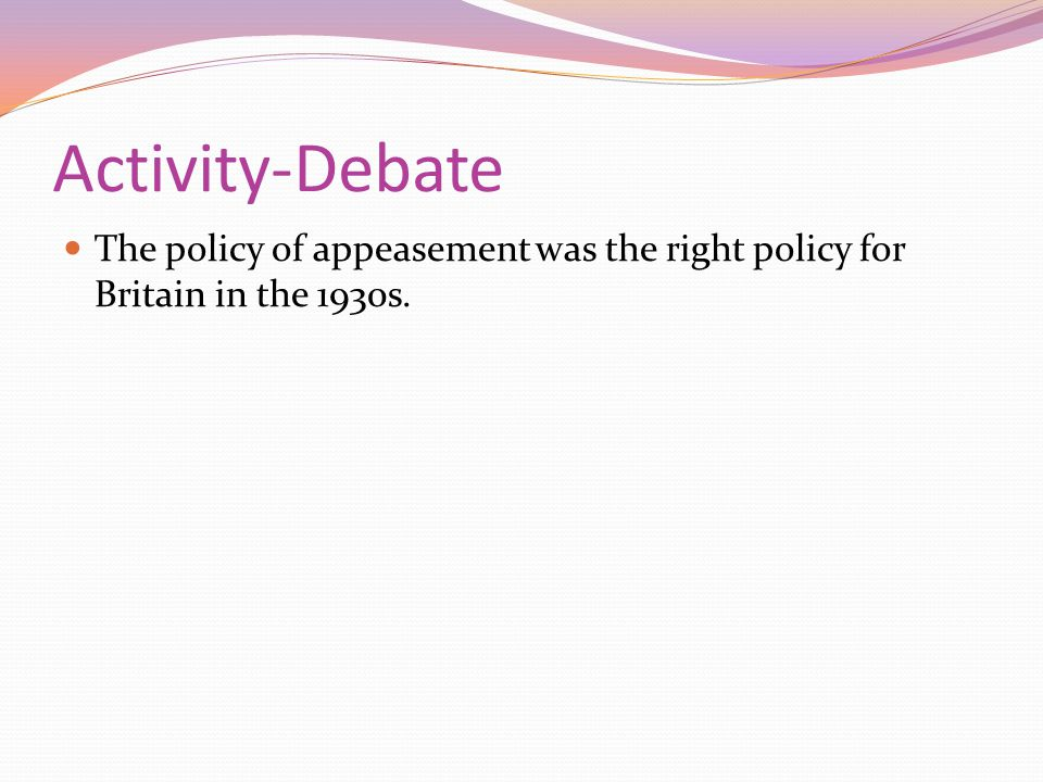 Activity-Debate The policy of appeasement was the right policy for Britain in the 1930s.