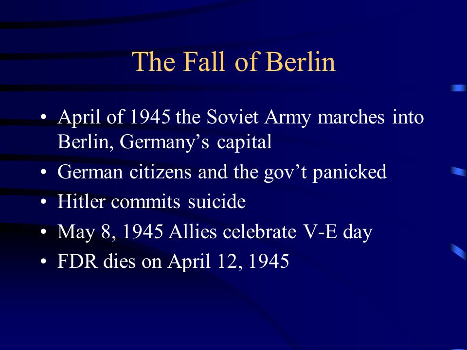 The Fall of Berlin April of 1945 the Soviet Army marches into Berlin, Germany's capital. German citizens and the gov't panicked.