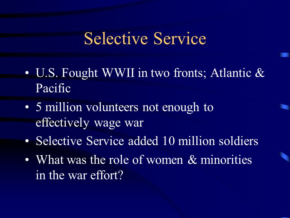 Selective Service U.S. Fought WWII in two fronts; Atlantic & Pacific