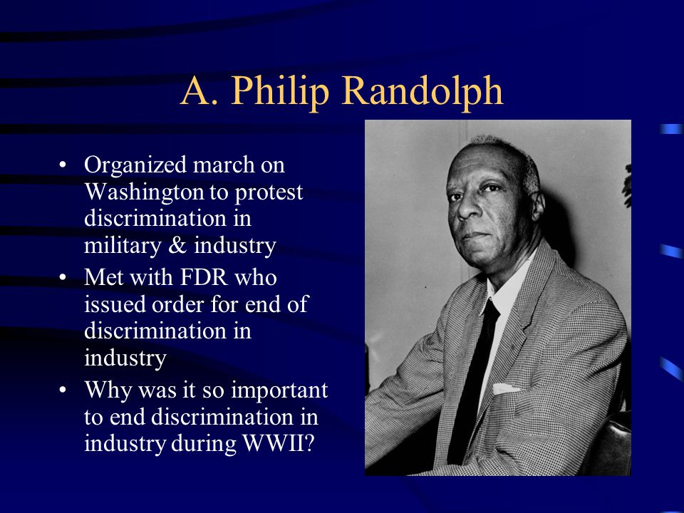 A. Philip Randolph Organized march on Washington to protest discrimination in military & industry.
