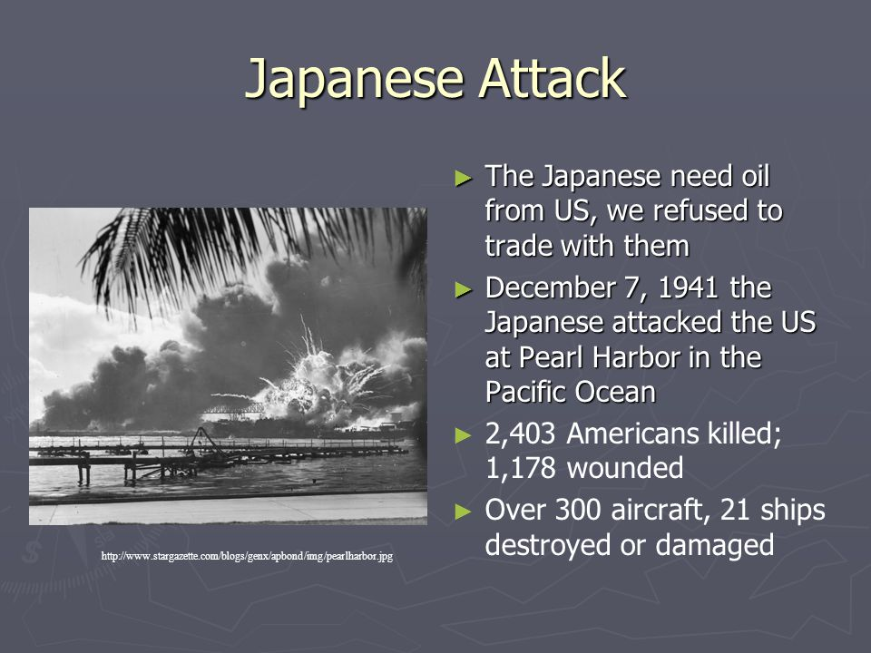Japanese Attack The Japanese need oil from US, we refused to trade with them.