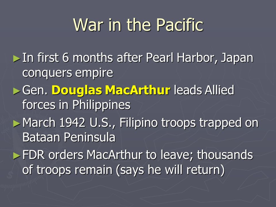 War in the Pacific In first 6 months after Pearl Harbor, Japan conquers empire. Gen. Douglas MacArthur leads Allied forces in Philippines.