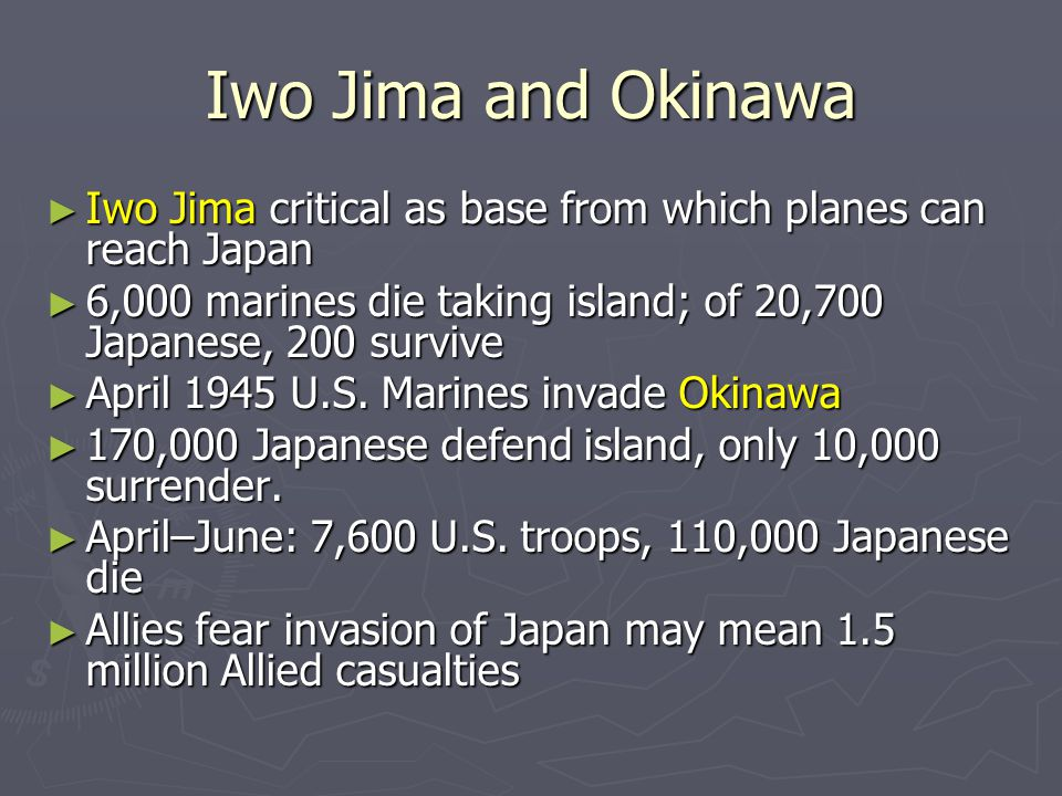 Iwo Jima and Okinawa Iwo Jima critical as base from which planes can reach Japan. 6,000 marines die taking island; of 20,700 Japanese, 200 survive.
