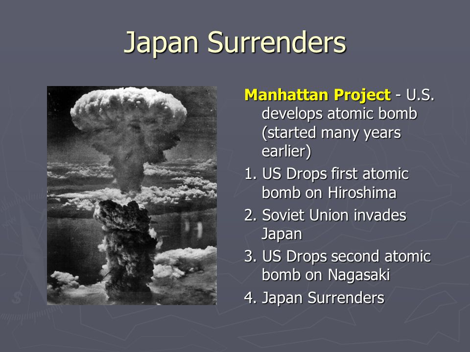 Japan Surrenders Manhattan Project - U.S. develops atomic bomb (started many years earlier) 1. US Drops first atomic bomb on Hiroshima.