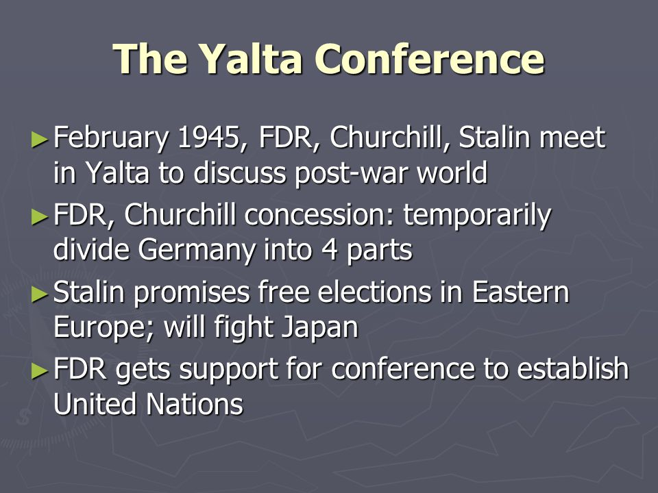 The Yalta Conference February 1945, FDR, Churchill, Stalin meet in Yalta to discuss post-war world.