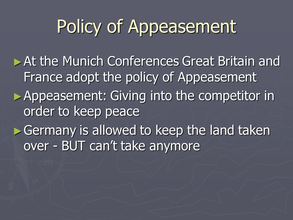 Policy of Appeasement At the Munich Conferences Great Britain and France adopt the policy of Appeasement.